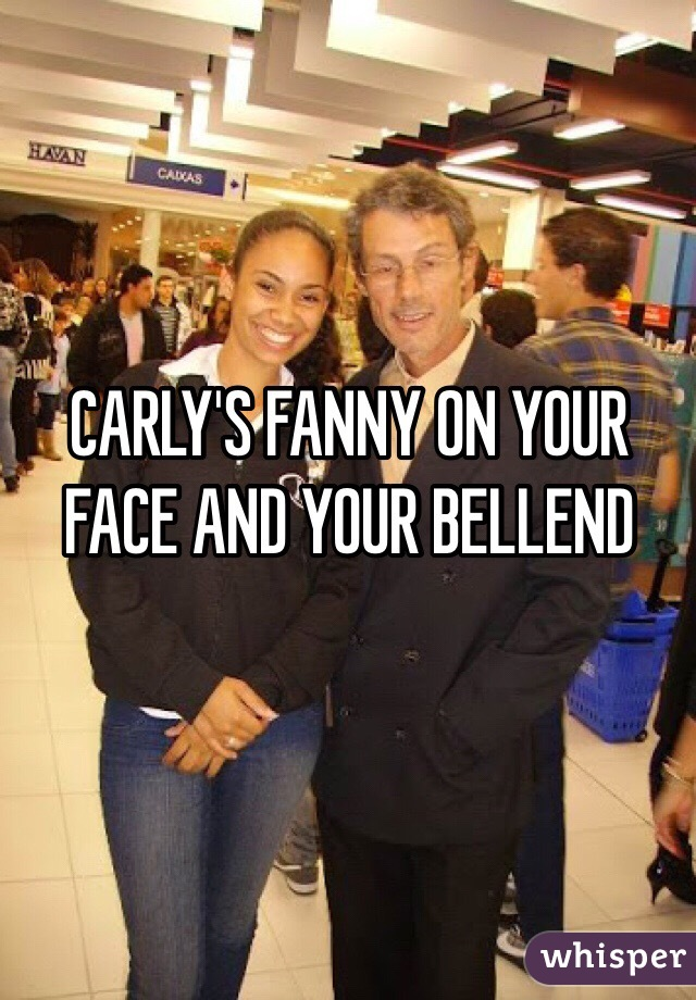 CARLY'S FANNY ON YOUR FACE AND YOUR BELLEND