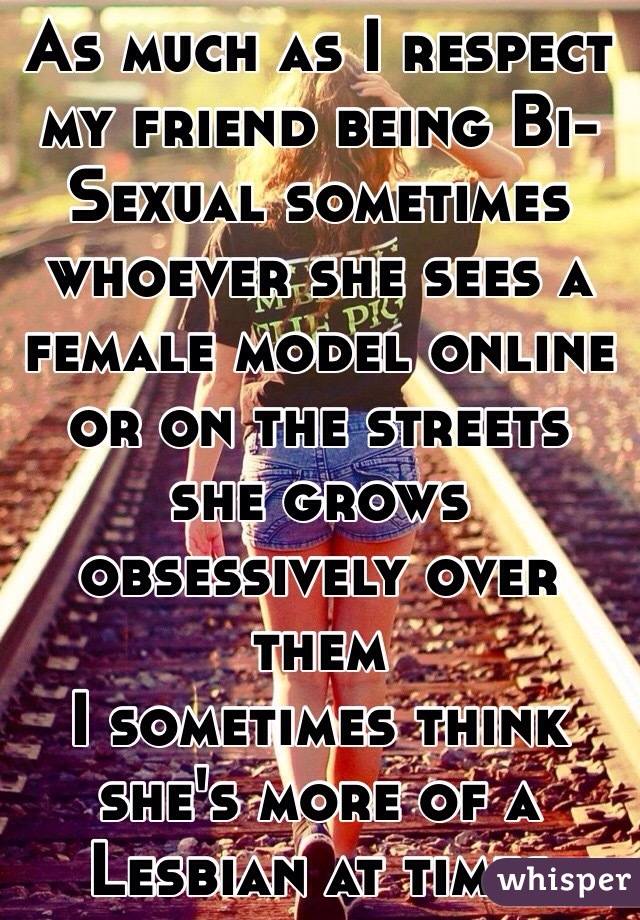 As much as I respect my friend being Bi-Sexual sometimes whoever she sees a female model online or on the streets she grows obsessively over them I sometimes think she's more of a Lesbian at times