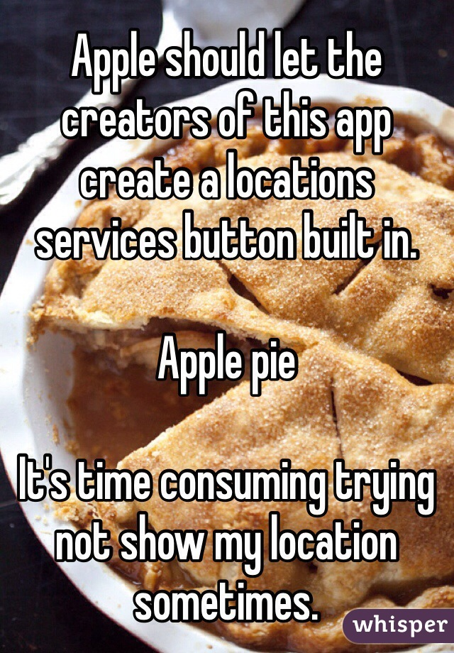 Apple should let the creators of this app create a locations services button built in.  Apple pie  It's time consuming trying not show my location sometimes.