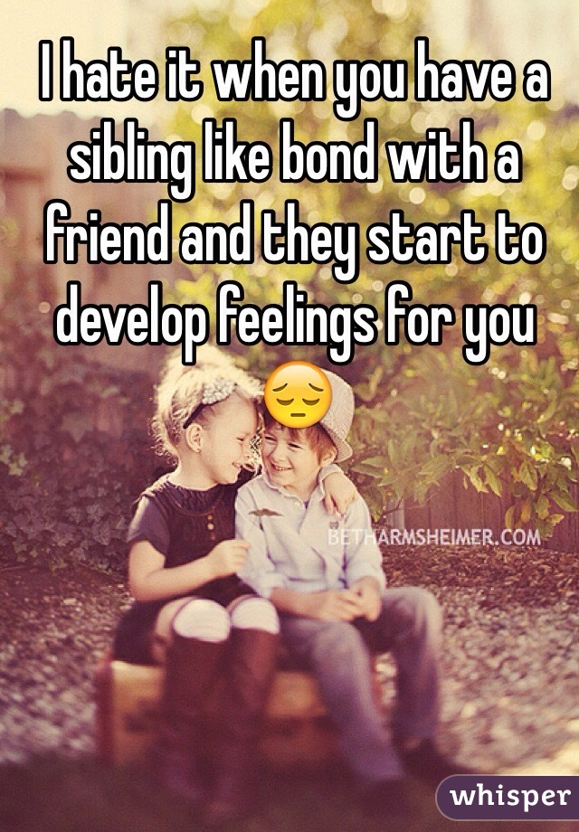 I hate it when you have a sibling like bond with a friend and they start to develop feelings for you 😔