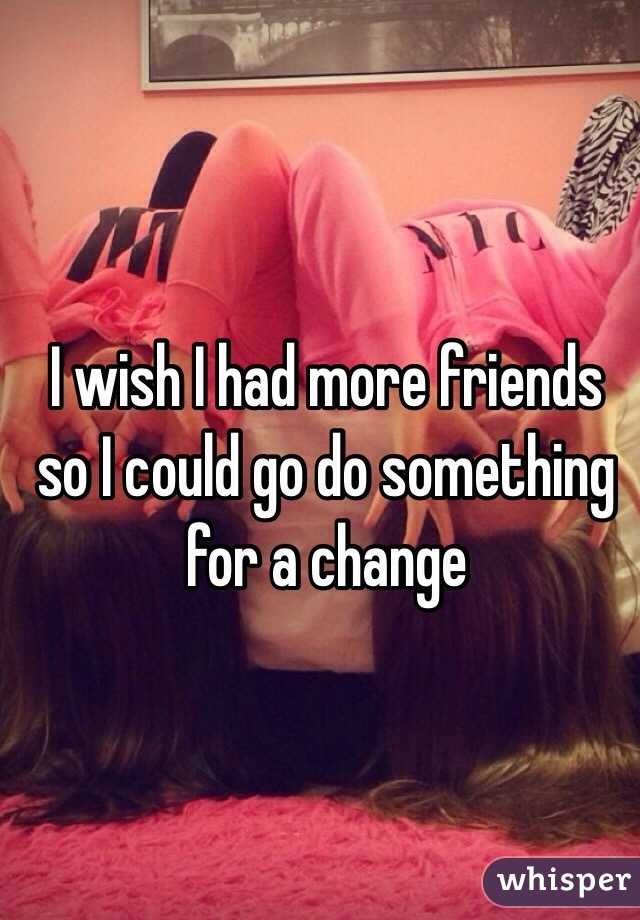 I wish I had more friends so I could go do something for a change
