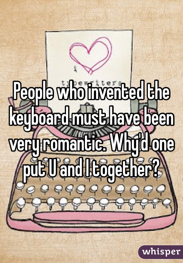 People who invented the keyboard must have been very romantic. Why'd one put U and I together?