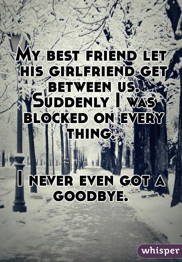 My best friend let his girlfriend get between us. Suddenly I was blocked on every thing.    I never even got a goodbye.