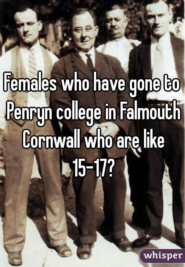 Females who have gone to Penryn college in Falmouth Cornwall who are like 15-17?