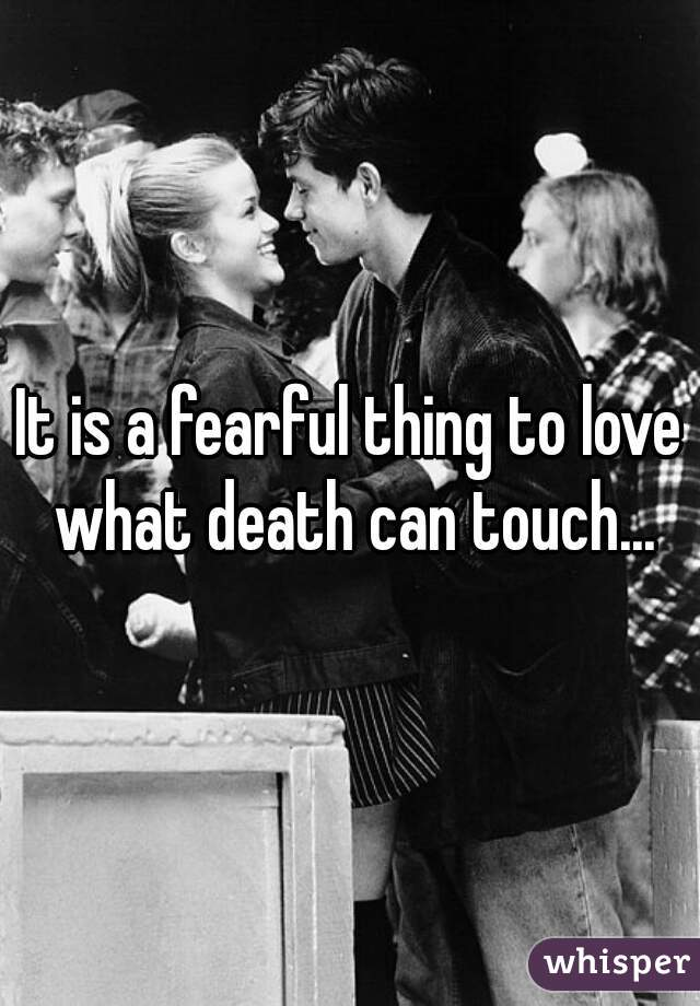 It is a fearful thing to love what death can touch...