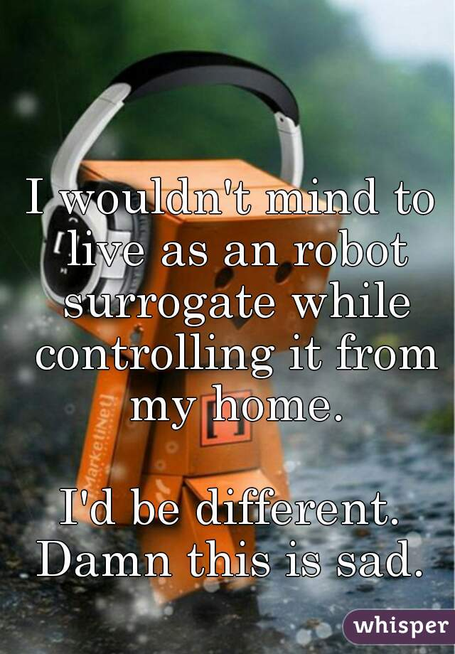 I wouldn't mind to live as an robot surrogate while controlling it from my home.  I'd be different. Damn this is sad.