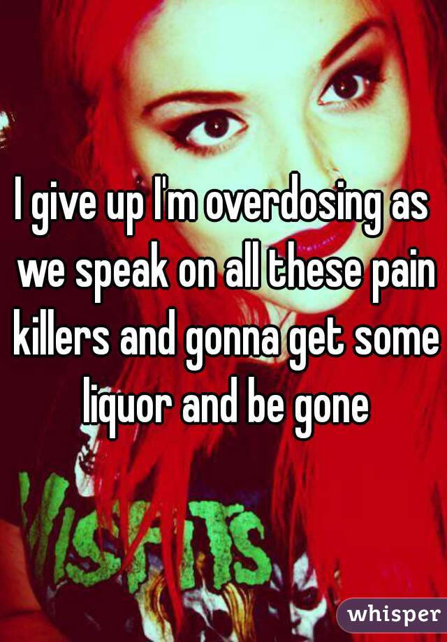 I give up I'm overdosing as we speak on all these pain killers and gonna get some liquor and be gone