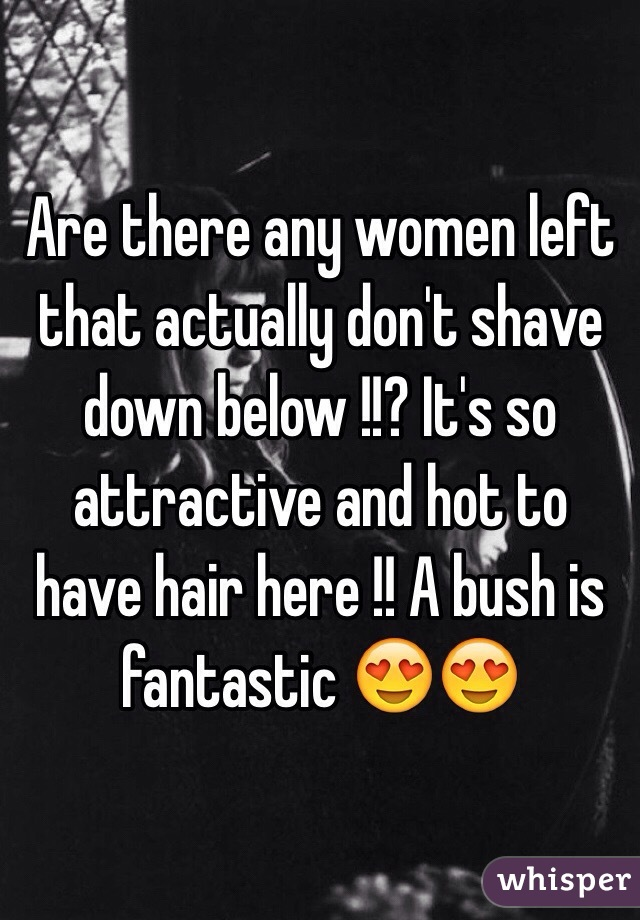 Are there any women left that actually don't shave down below !!? It's so attractive and hot to have hair here !! A bush is fantastic 😍😍