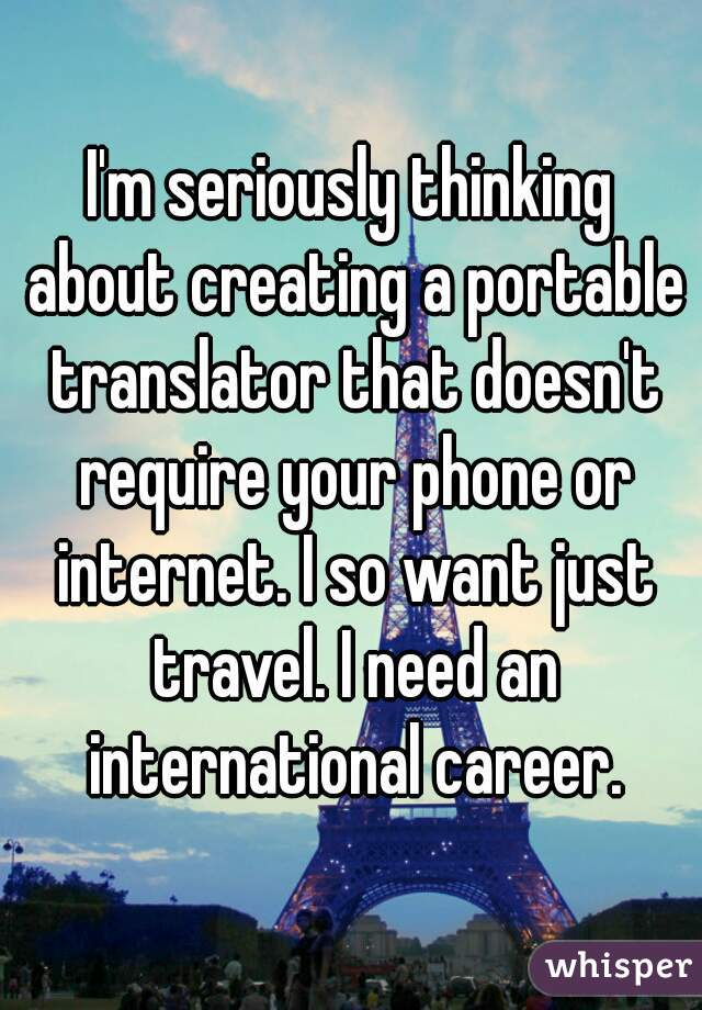 I'm seriously thinking about creating a portable translator that doesn't require your phone or internet. I so want just travel. I need an international career.
