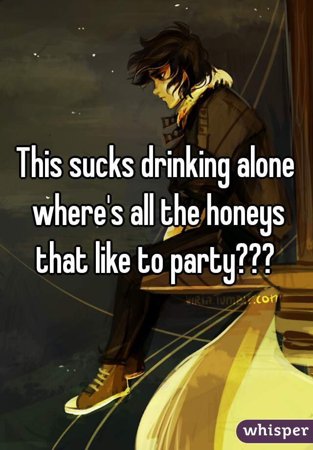 This sucks drinking alone where's all the honeys that like to party???