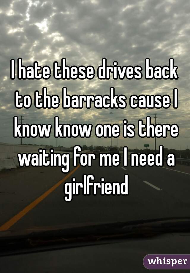 I hate these drives back to the barracks cause I know know one is there waiting for me I need a girlfriend