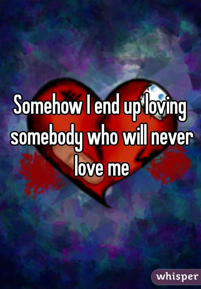Somehow I end up loving somebody who will never love me