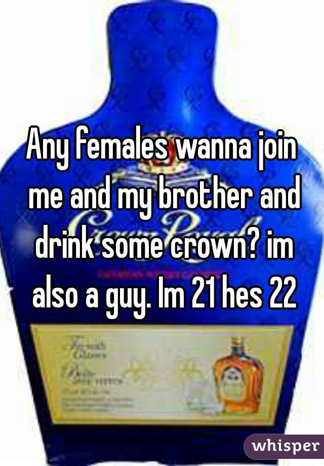 Any females wanna join me and my brother and drink some crown? im also a guy. Im 21 hes 22