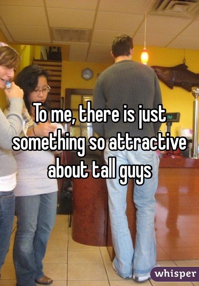 To me, there is just something so attractive about tall guys