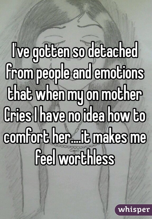 I've gotten so detached from people and emotions that when my on mother Cries I have no idea how to comfort her....it makes me feel worthless