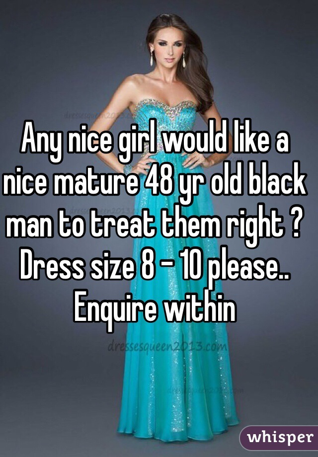 Any nice girl would like a nice mature 48 yr old black man to treat them right ? Dress size 8 - 10 please.. Enquire within