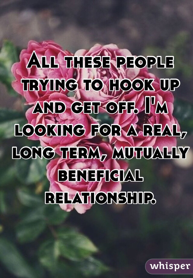 All these people trying to hook up and get off. I'm looking for a real, long term, mutually beneficial relationship.
