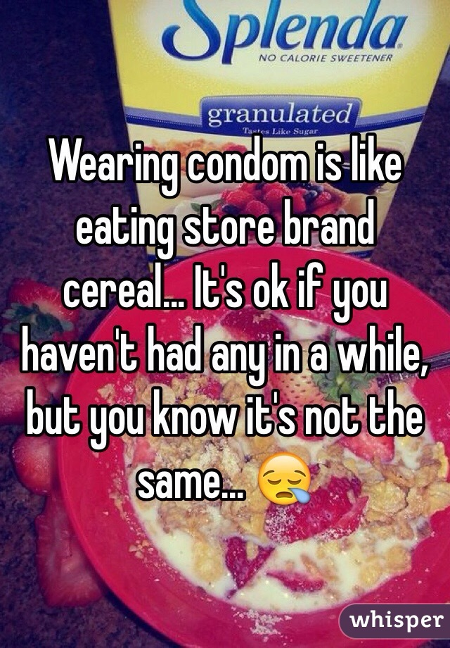 Wearing condom is like eating store brand cereal... It's ok if you haven't had any in a while, but you know it's not the same... 😪