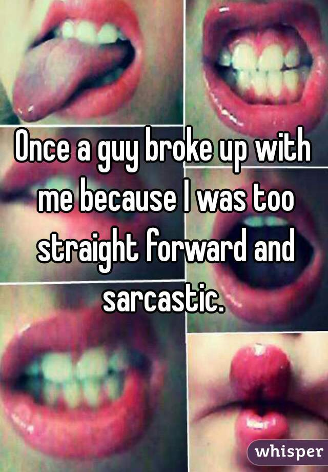Once a guy broke up with me because I was too straight forward and sarcastic.