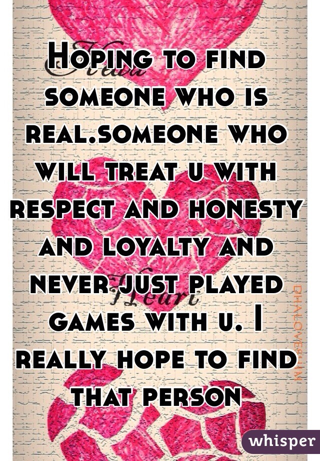 Hoping to find someone who is real.someone who will treat u with respect and honesty and loyalty and never just played games with u. I really hope to find that person