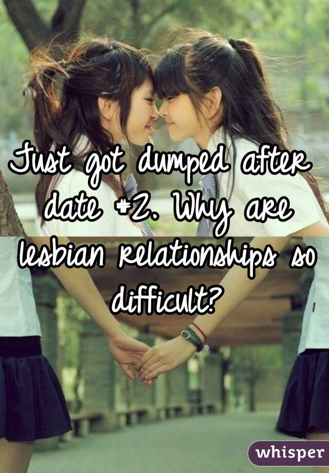 Just got dumped after date #2. Why are lesbian relationships so difficult?