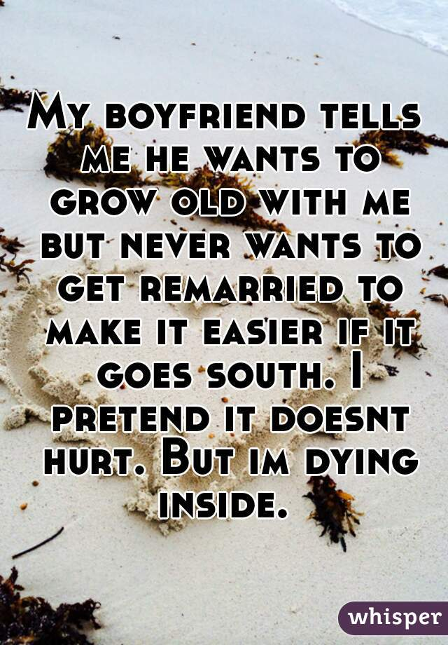 My boyfriend tells me he wants to grow old with me but never wants to get remarried to make it easier if it goes south. I pretend it doesnt hurt. But im dying inside.