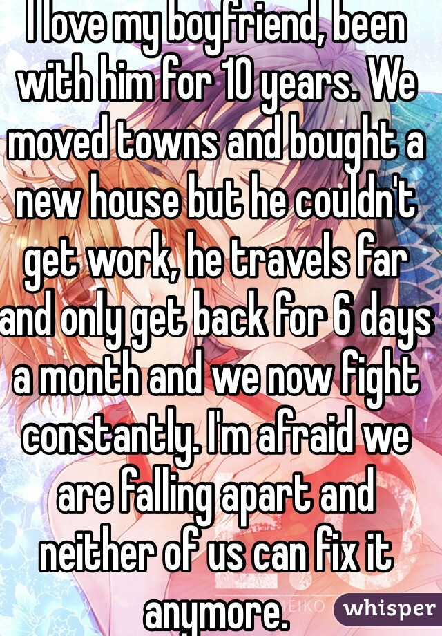 I love my boyfriend, been with him for 10 years. We moved towns and bought a new house but he couldn't get work, he travels far and only get back for 6 days a month and we now fight constantly. I'm afraid we are falling apart and neither of us can fix it anymore.