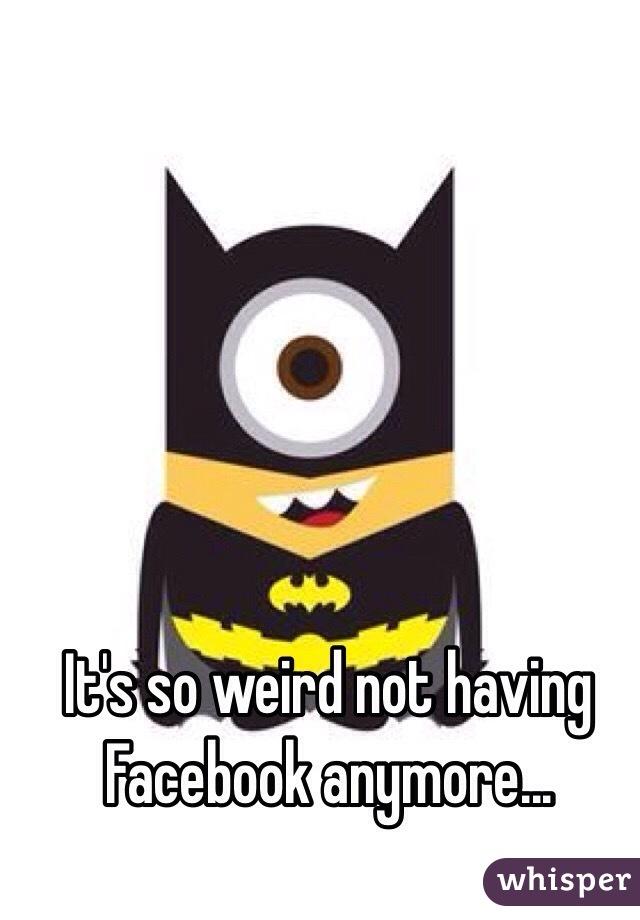 It's so weird not having Facebook anymore...