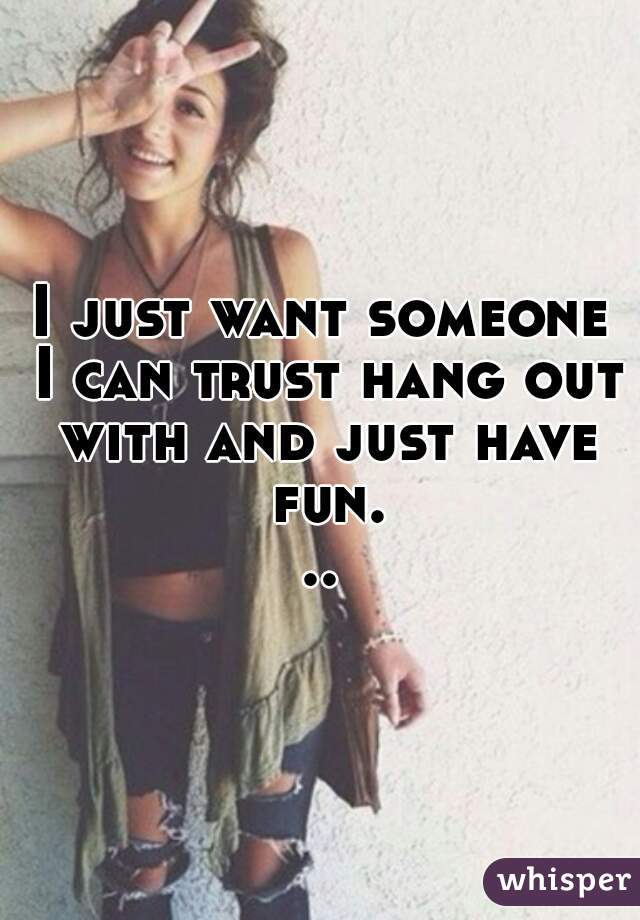 I just want someone I can trust hang out with and just have fun...