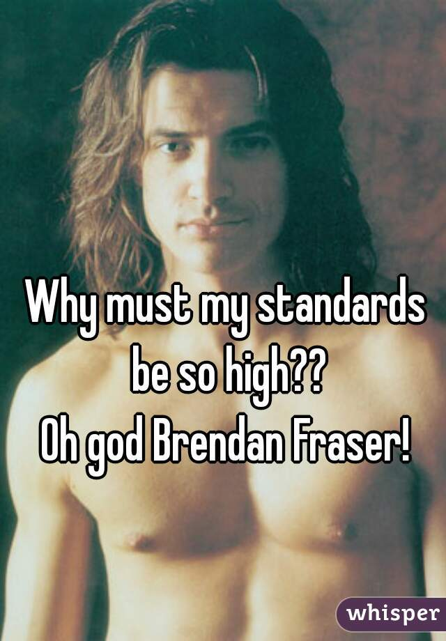 Why must my standards be so high?? Oh god Brendan Fraser!