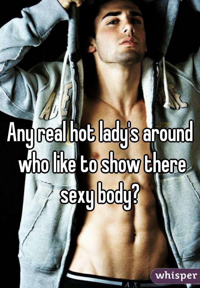 Any real hot lady's around who like to show there sexy body?