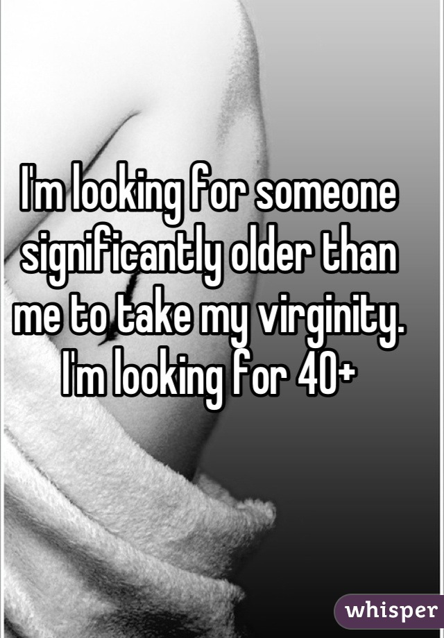 I'm looking for someone significantly older than me to take my virginity. I'm looking for 40+