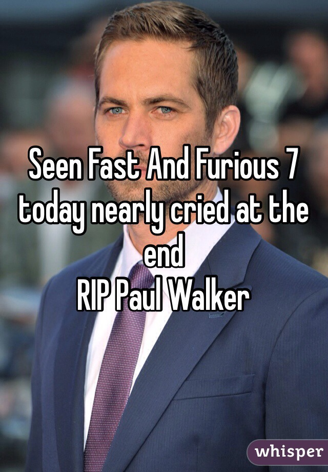 Seen Fast And Furious 7 today nearly cried at the end RIP Paul Walker