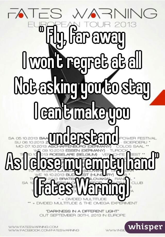 """"""" Fly, far away I won't regret at all Not asking you to stay I can't make you understand As I close my empty hand"""" (Fates Warning)"""