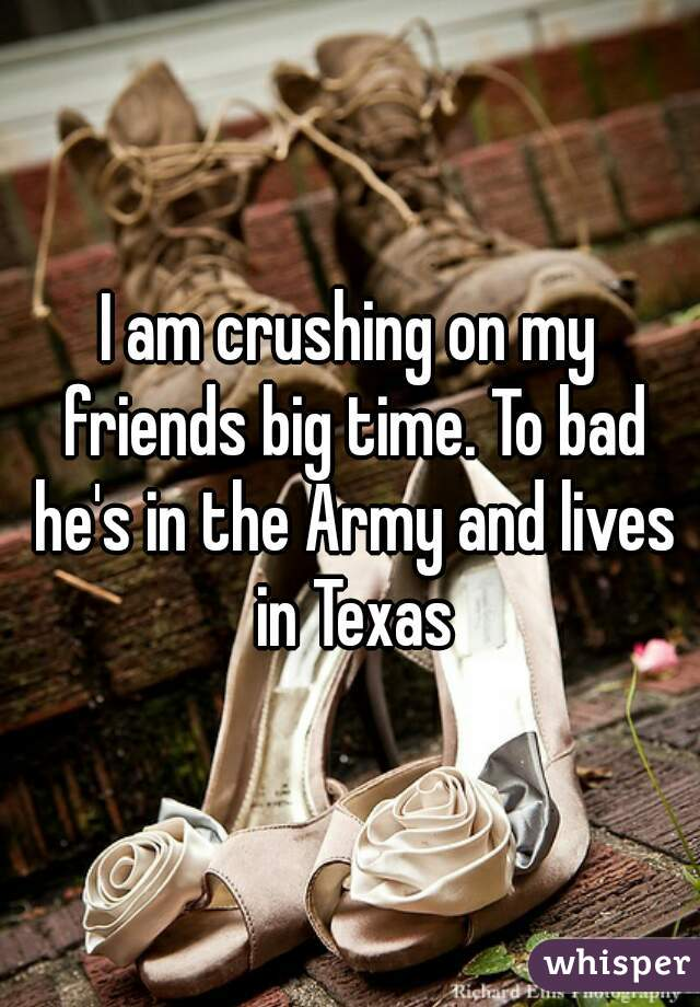 I am crushing on my friends big time. To bad he's in the Army and lives in Texas