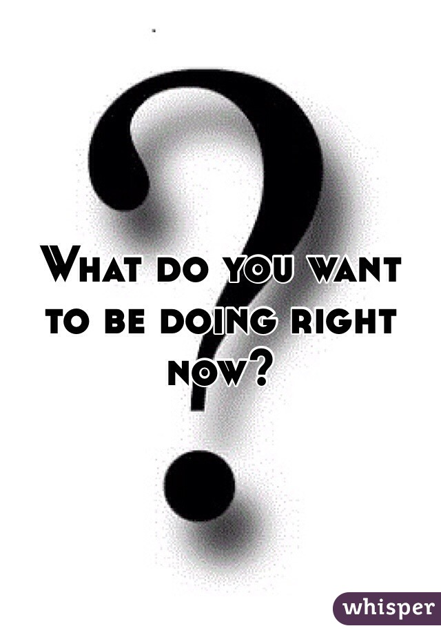 What do you want to be doing right now?