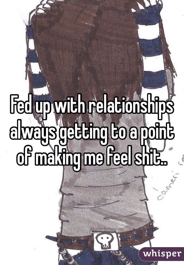 Fed up with relationships always getting to a point of making me feel shit..