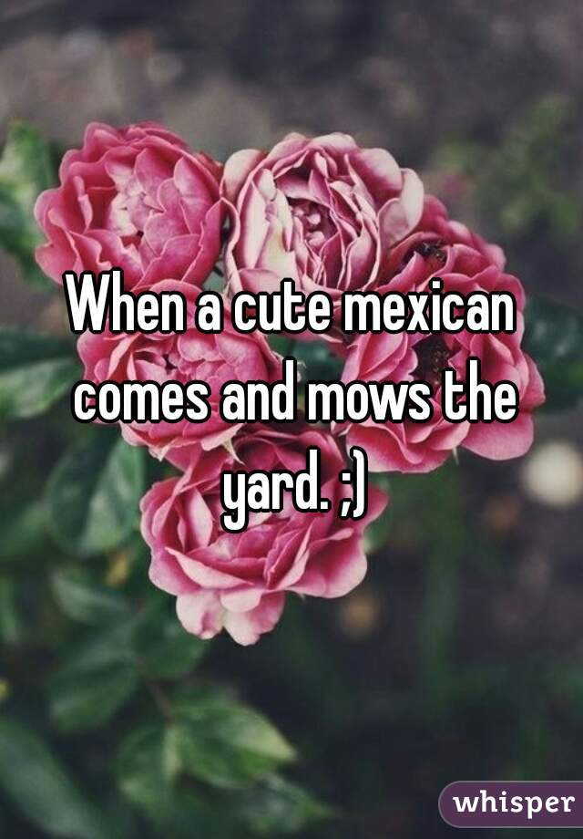 When a cute mexican comes and mows the yard. ;)