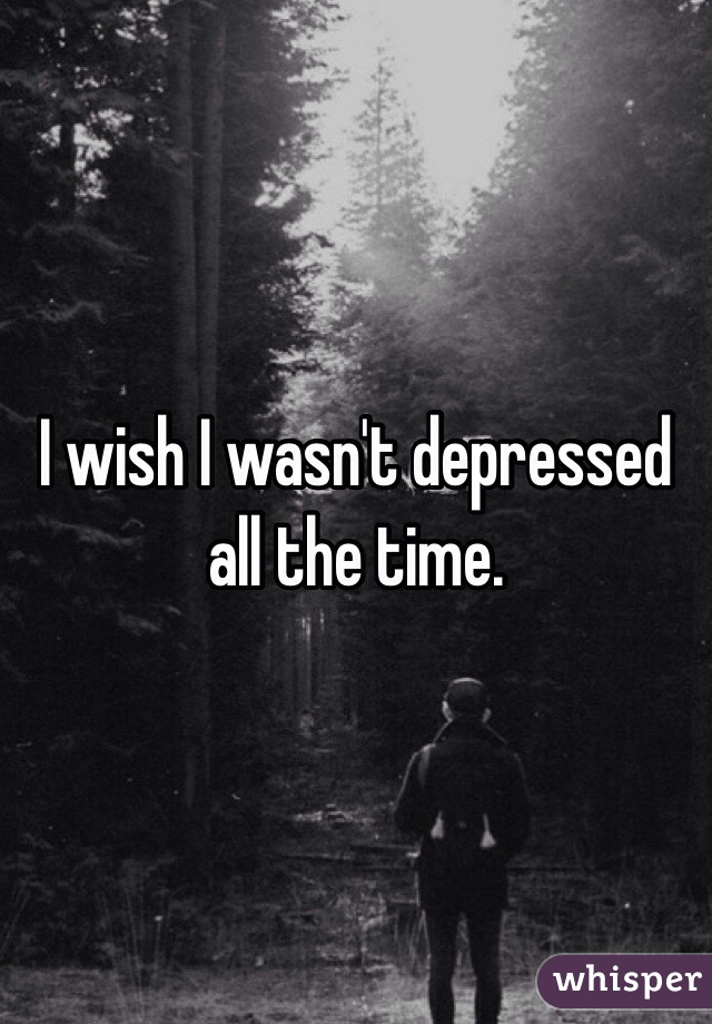 I wish I wasn't depressed all the time.