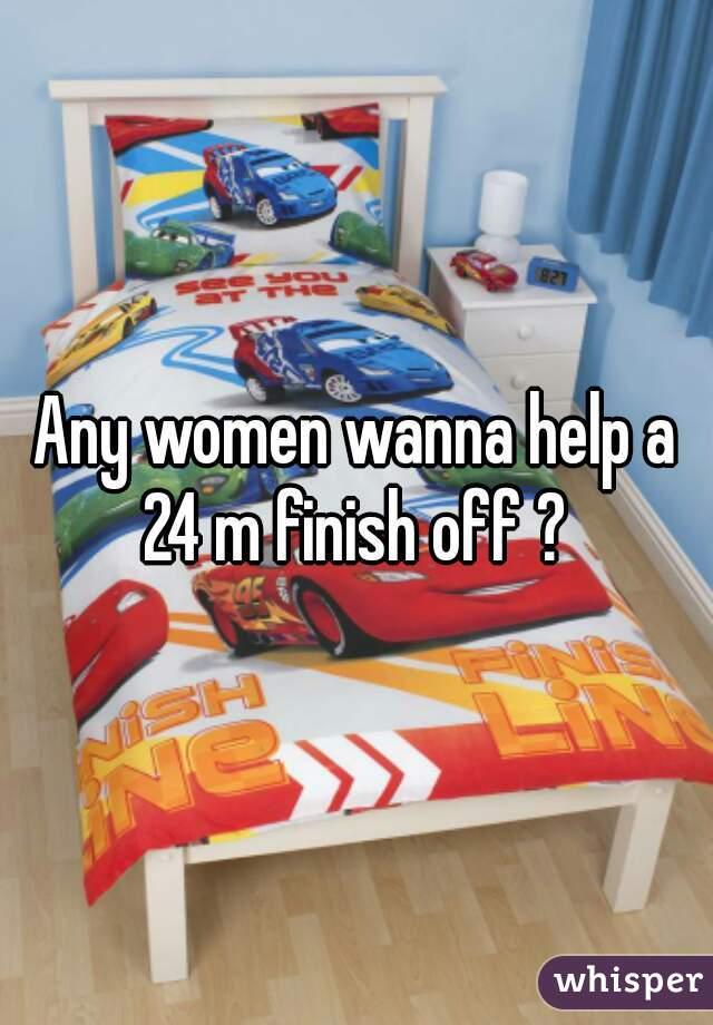Any women wanna help a 24 m finish off ?