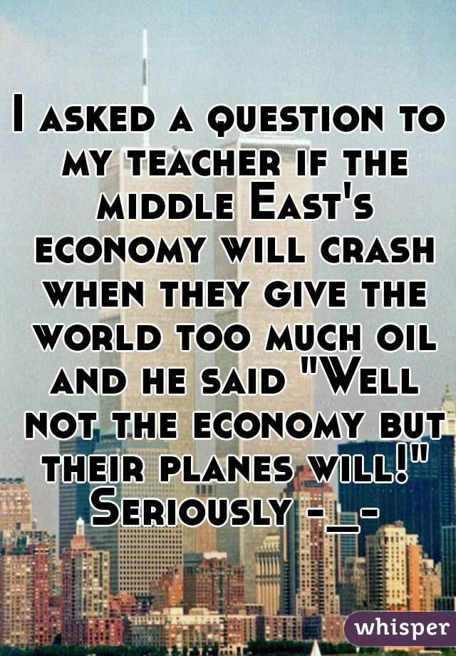 """I asked a question to my teacher if the middle East's economy will crash when they give the world too much oil and he said """"Well not the economy but their planes will!"""" Seriously -_-"""