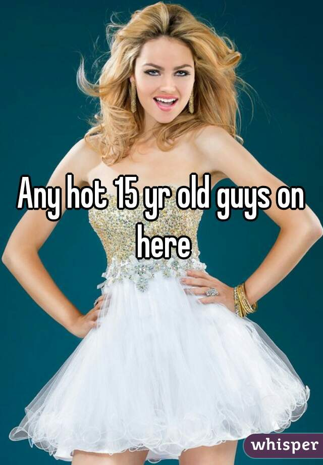 Any hot 15 yr old guys on here