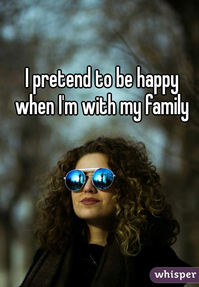 I pretend to be happy when I'm with my family