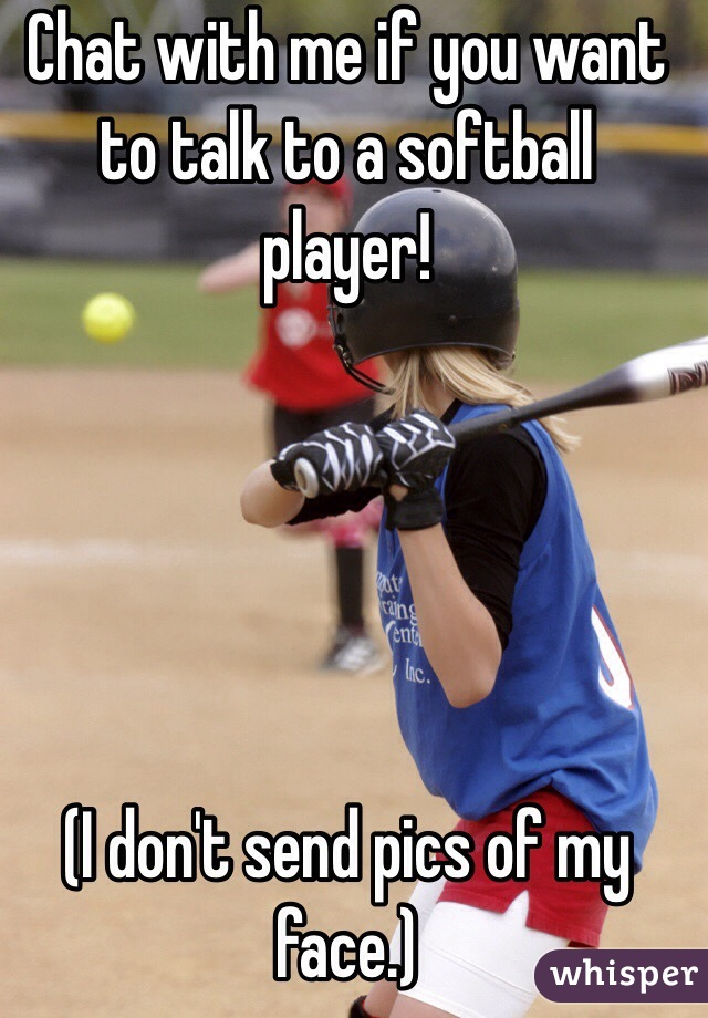 Chat with me if you want to talk to a softball player!      (I don't send pics of my face.)
