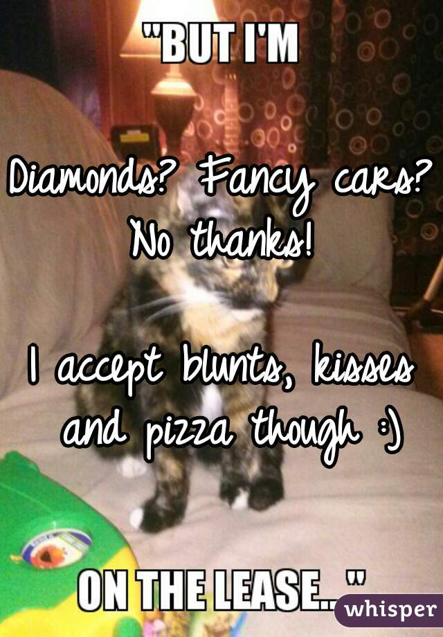 Diamonds? Fancy cars? No thanks!  I accept blunts, kisses and pizza though :)