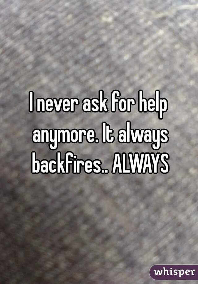I never ask for help anymore. It always backfires.. ALWAYS