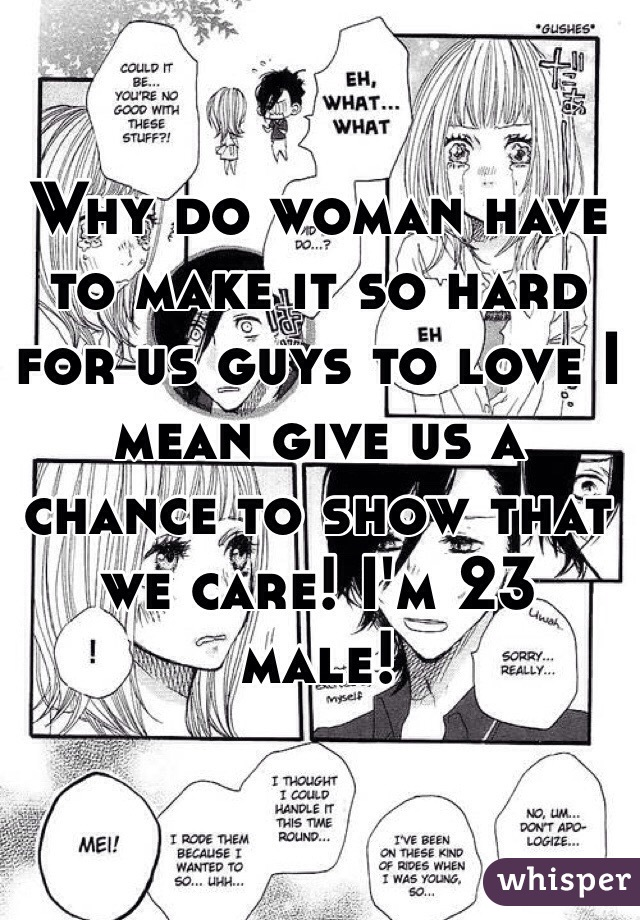 Why do woman have to make it so hard for us guys to love I mean give us a chance to show that we care! I'm 23 male!