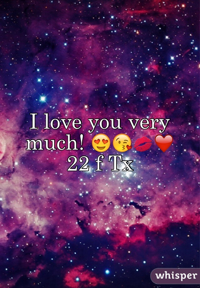 I love you very much! 😍😘💋❤️  22 f Tx