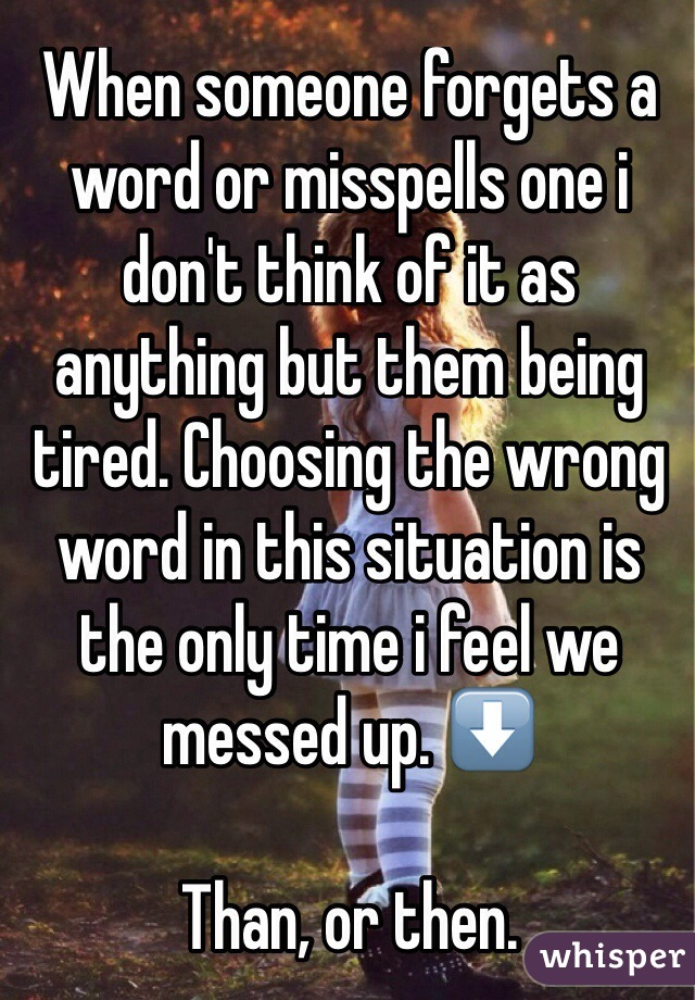 When someone forgets a word or misspells one i don't think of it as anything but them being tired. Choosing the wrong word in this situation is the only time i feel we messed up. ⬇️  Than, or then.