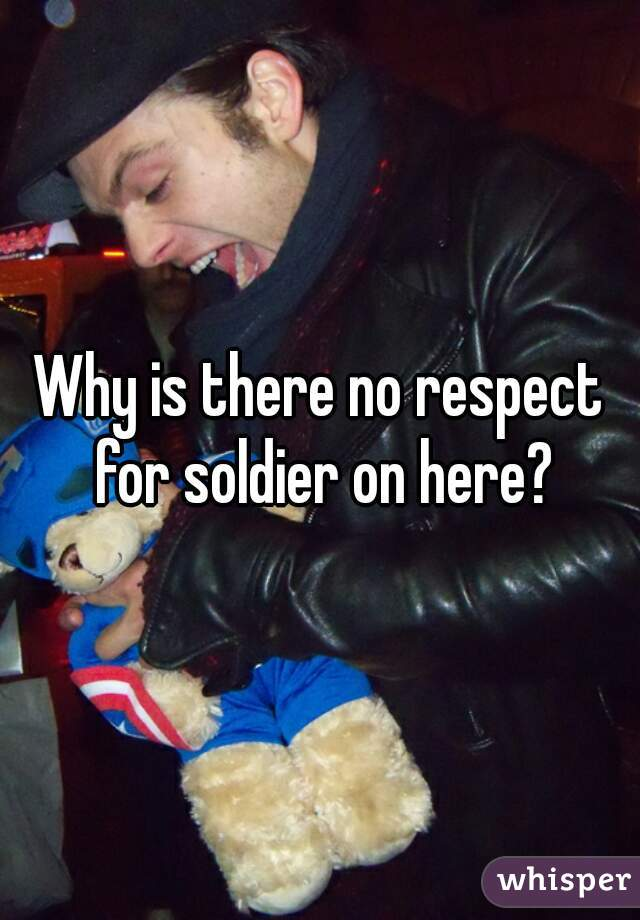Why is there no respect for soldier on here?